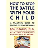 How to Stop the Battle With Your Child : A Practical Guide to Solving Everyday Problems With Children, Fleming, Don and Balahoutis, Linda, 013435009X