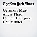 Germany Must Allow Third Gender Category, Court Rules   Melissa Eddy,Jessica Bennett