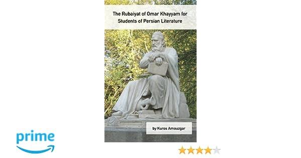 The rubaiyat of omar khayyam for students of persian literature the rubaiyat of omar khayyam for students of persian literature kuros amouzgar omar khayyam 9781588140838 amazon books fandeluxe Images