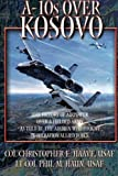 A-10s Over Kosovo - The Victory of Airpower Over a Fielded Army as Told by the Airmen Who Fought in Operation Allied Force