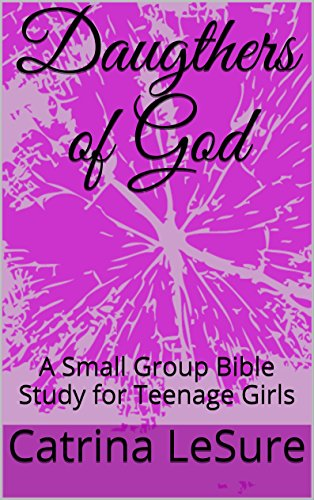 Daugthers of God: A Small Group Bible Study for Teenage Girls (Small Group Bible Studies For Teenage Girls)