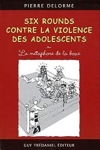 Six rounds contre la violence des adolescents : Ou la métaphore de la boxe par Pierre Delorme