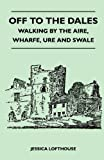 Off to the Dales - Walking by the Aire, Wharfe, Ure and Swale, Jessica Lofthouse, 144654334X