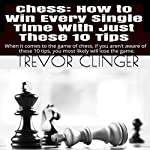 Chess: How to Win Every Single Time with Just These 10 Tips: When It Comes to the Game of Chess, If You Aren't Aware of These 10 Tips, You Most Likely Will Lose the Game | Trevor Clinger