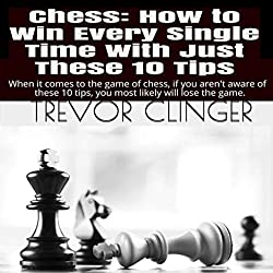 Chess: How to Win Every Single Time with Just These 10 Tips