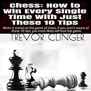 Chess: How to Win Every Single Time with Just These 10 Tips Audiobook