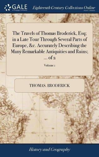 The Travels of Thomas Broderick, Esq; In a Late Tour Through Several Parts of Europe, &c. Accurately Describing the Many Remarkable Antiquities and Ruins; ... of 2; Volume 1