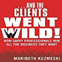 ...And the Clients Went Wild: How Savvy Professionals Win All the Business They Want Audiobook by Maribeth Kuzmeski Narrated by Walter Dixon