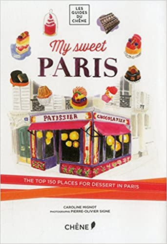 My Sweet Paris: The Top 150 Places for Dessert in Paris (Les Guides Du Chene)