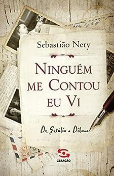 Ninguém me contou eu vi: de Getúlio a Dilma por [Nery, Sebastião]