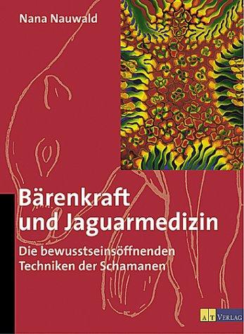 Bärenkraft und Jaguarmedizin. Die bewußtseinsöffnenden Techniken der Schamanen