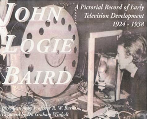 John Logie Baird: A Pictorial Record of Early Television Development 1924-1938