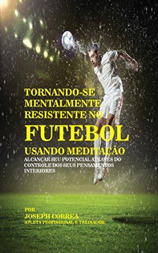 Tornando-se mentalmente resistente no Futebol usando Meditação: Alcançar seu potencial através do controle dos seus pensamentos interiores