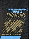 International Project Financing : 4th Edition, Sullivan, Ronald F., 1578231930