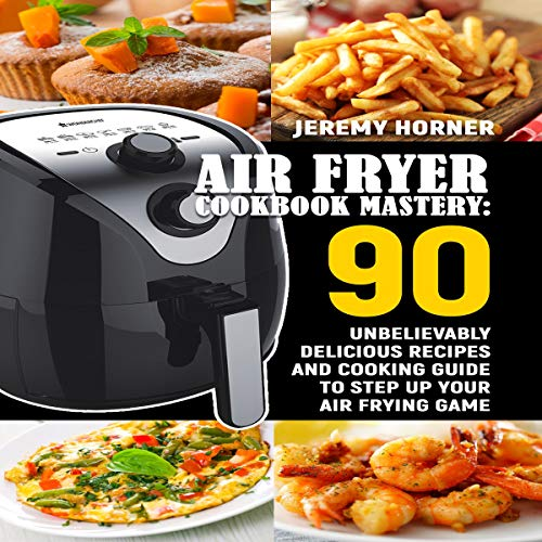 Air Fryer Cookbook Mastery: Ninety Unbelievably Delicious Recipes and Cooking Guide to Step Up Your Air Frying Game by Jeremy Horner