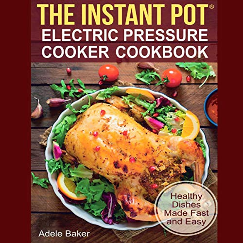 The Instant Pot: Electric Pressure Cooker Cookbook. Healthy Dishes Made Fast and Easy. by Adele Baker