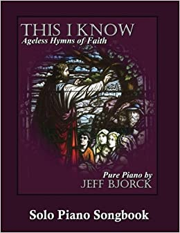 This I Know - Ageless Hymns of Faith by Jeff Bjorck: Solo Piano