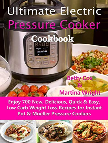 Ultimate Electric Pressure Cooker Cookbook: Enjoy 700 New, Delicious, Quick & Easy, Low Carb Weight Loss Recipes for Instant Pot & Müeller Pressure Cookers by Betty Cox, Martina Wright