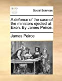A Defence of the Case of the Ministers Ejected at Exon by James Peirce, James Peirce, 1140920928