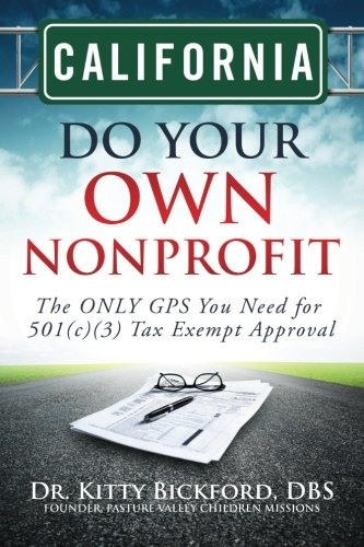 California Do Your Own Nonprofit: The ONLY GPS You Need for 501c3 Tax Exempt Approval (Volume 5)