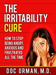 The Irritability Cure: How To Stop Being Angry, Anxious and Frustrated All The Time (Anger Management Book 1)