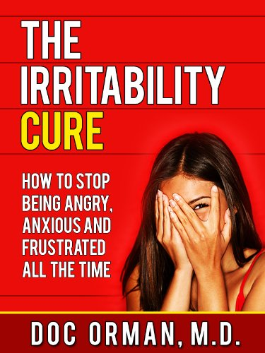 The Irritability Cure: How To Stop Being Angry, Anxious and Frustrated All The Time by [Doc Orman MD]
