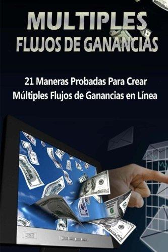 Mltiples Flujos de Ganancias: 21 Maneras probadas para crear mltiples flujos de ganancias en lnea (Spanish Edition)