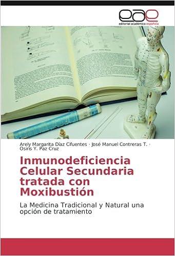 Inmunodeficiencia Celular Secundaria tratada con Moxibustión: La Medicina Tradicional y Natural una opción de tratamiento (Spanish Edition): Arely Margarita ...