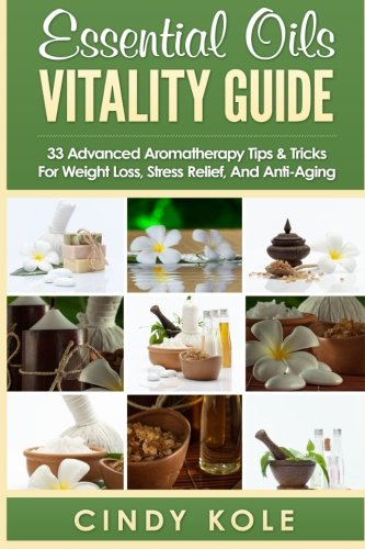 - Essential Oils Vitality Guide: 33 Advanced Aromatherapy Tips and Tricks for Weight Loss, Stress Relief And Anti-Aging (Aromatherapy, Longevity, Organic Remedies Series)