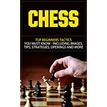 Chess: Top Beginners Tactics You Must Know - Including Images, Tips, Strategies, Openings and More (Chess, Chess Openings, Chess Books, Chess Tactics, ... Chess Strategies, Chess For Beginners)