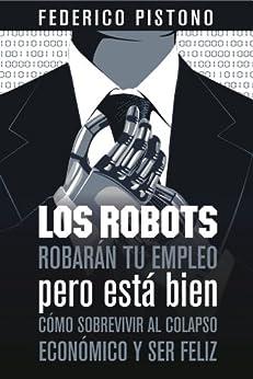 Los robots robarán tu empleo, pero está bien: cómo sobrevivir al colapso económico y ser feliz (Spanish Edition) by [Pistono, Federico]