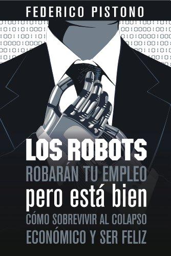 Descargar Libro Los Robots Robarán Tu Empleo, Pero Está Bien: Cómo Sobrevivir Al Colapso Económico Y Ser Feliz Federico Pistono