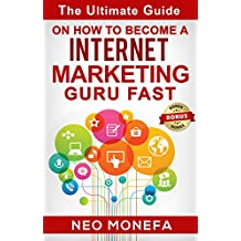 INTERNET MARKETING: The Ultimate Guide on How to Become A Internet Marketing Guru Fast (Internet Marketing Strategies...