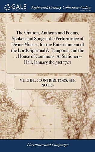 The Oration, Anthems and Poems, Spoken and Sung at the Performance of Divine Musick, for the Entertainment of the Lords Spiritual & Temporal, and the ... At Stationers-Hall, January the 31st 1701