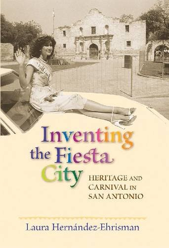 Read Online Inventing the Fiesta City: Heritage and Carnival in San Antonio ebook