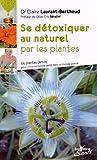 Se détoxiquer au naturel par les plantes : 34 plantes detox pour vivre en bonne santé dans un monde pollué