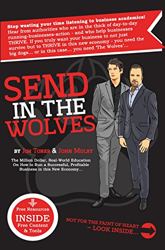 Send In The Wolves:: The Million Dollar, Real-World Education On How to Run a Successful, Profitable Small Business in this New Economy...
