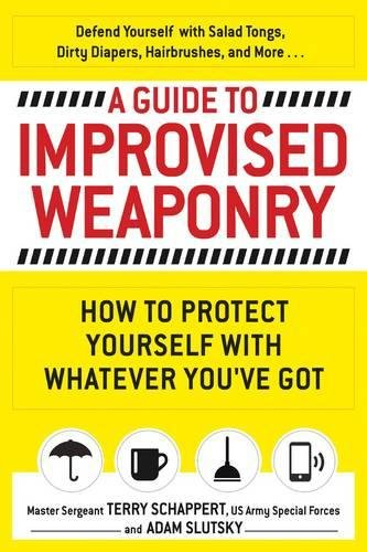 A Guide To Improvised Weaponry: How to Protect Yourself with WHATEVER You've Got PDF