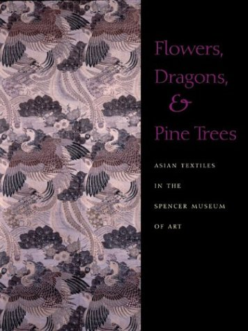 Flowers, Dragons and Pine Trees: Asian Textiles in the Collection of the Spencer Museum of Art