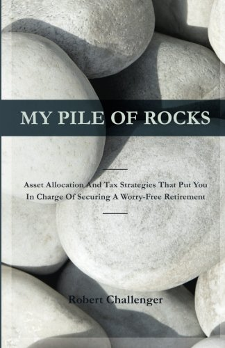 My Pile of Rocks: Asset Allocation and Tax Strategies That Put You In Charge of Securing A Worry-Free Retirement