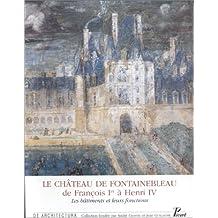 Le château de Fontainebleau de François Ier à Henri IV : les bâtiments et leurs fonctions