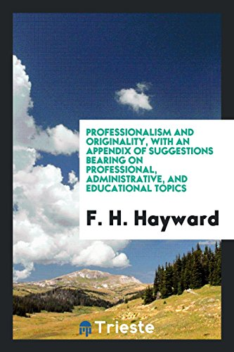 Professionalism and originality, with an appendix of suggestions bearing on professional, administrative, and educational topics