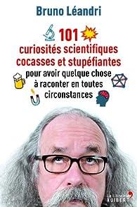 101 curiosités scientifiques cocasses et stupéfiantes pour avoir quelque chose à raconter en toutes circonstances par Bruno Léandri