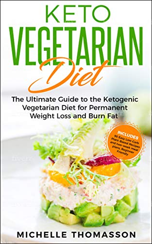 Keto Vegetarian Diet: The Ultimate Guide to the Ketogenic Vegetarian Diet for Permanent Weight Loss and Burn Fat; Includes 90 Easy Low-Carb Plant-Based ... and two-week meal plans BeginnerFriendly