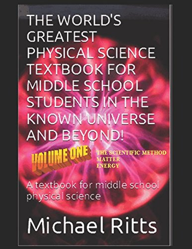 The World's Greatest Physical Science Textbook For Middle School Students In The Known Universe And Beyond! Volume One: A textbook for middle school physical science