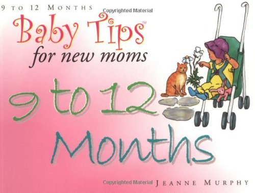 Baby Tips 9 To 12 Months (Baby Tips for New Moms and Dads)