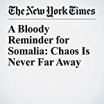 A Bloody Reminder for Somalia: Chaos Is Never Far Away | Jeffrey Gettleman