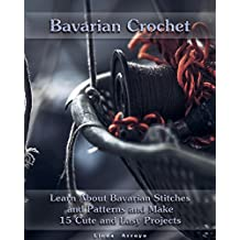 Bavarian Crochet: Learn About Bavarian Stitches and Patterns and Make 15 Cute and Easy Projects: (Crochet Patterns, Crochet for Beginners) (Crochet Books Patterns, Cute And Easy Crochet Book 1)