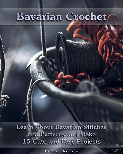 Bavarian Crochet: Learn About Bavarian Stitches and Patterns and Make 15 Cute and Easy Projects: (Crochet Patterns, Crochet for Beginners) (Crochet Books Patterns, Cute And Easy Crochet)