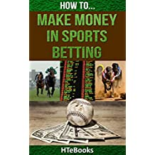 How To Make Money In Sports Betting: Quick Start Guide (How To eBooks Book 19)